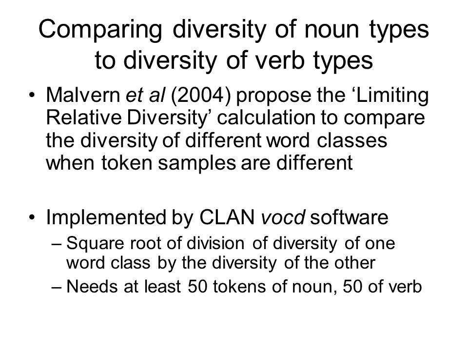 Comparing diversity of noun types to diversity of verb types Malvern et al (2004) propose the 'Limiting Relative Diversity' calculation to compare the diversity of different word classes when token samples are different Implemented by CLAN vocd software –Square root of division of diversity of one word class by the diversity of the other –Needs at least 50 tokens of noun, 50 of verb