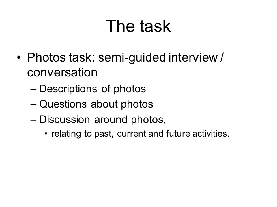 The task Photos task: semi-guided interview / conversation –Descriptions of photos –Questions about photos –Discussion around photos, relating to past, current and future activities.