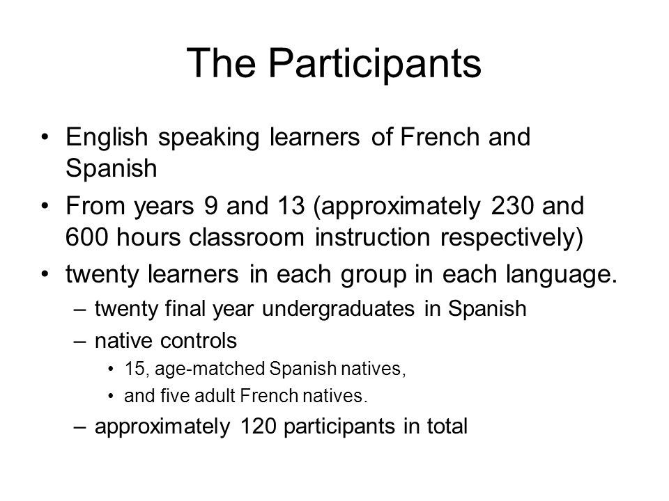 The Participants English speaking learners of French and Spanish From years 9 and 13 (approximately 230 and 600 hours classroom instruction respectively) twenty learners in each group in each language.