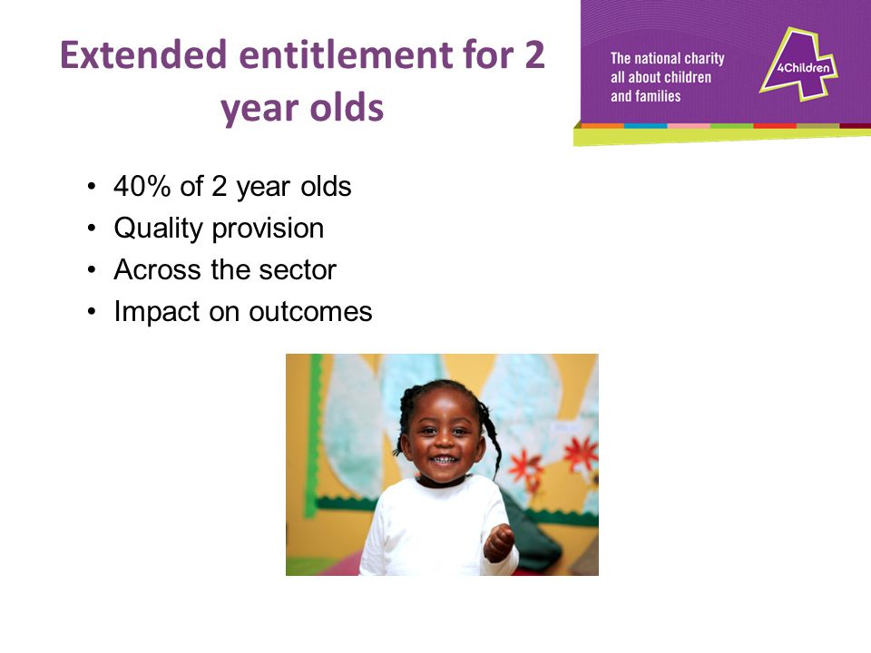 40% of 2 year olds Quality provision Across the sector Impact on outcomes Extended entitlement for 2 year olds