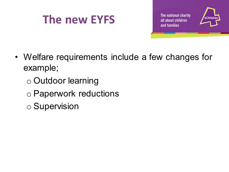Welfare requirements include a few changes for example; o Outdoor learning o Paperwork reductions o Supervision The new EYFS
