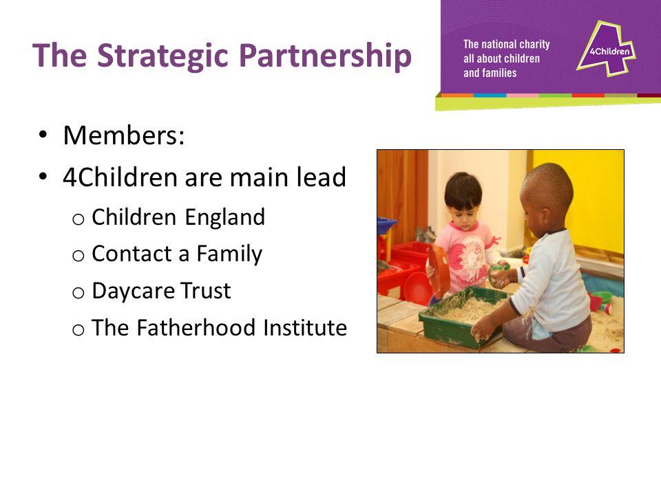 Members: 4Children are main lead o Children England o Contact a Family o Daycare Trust o The Fatherhood Institute The Strategic Partnership