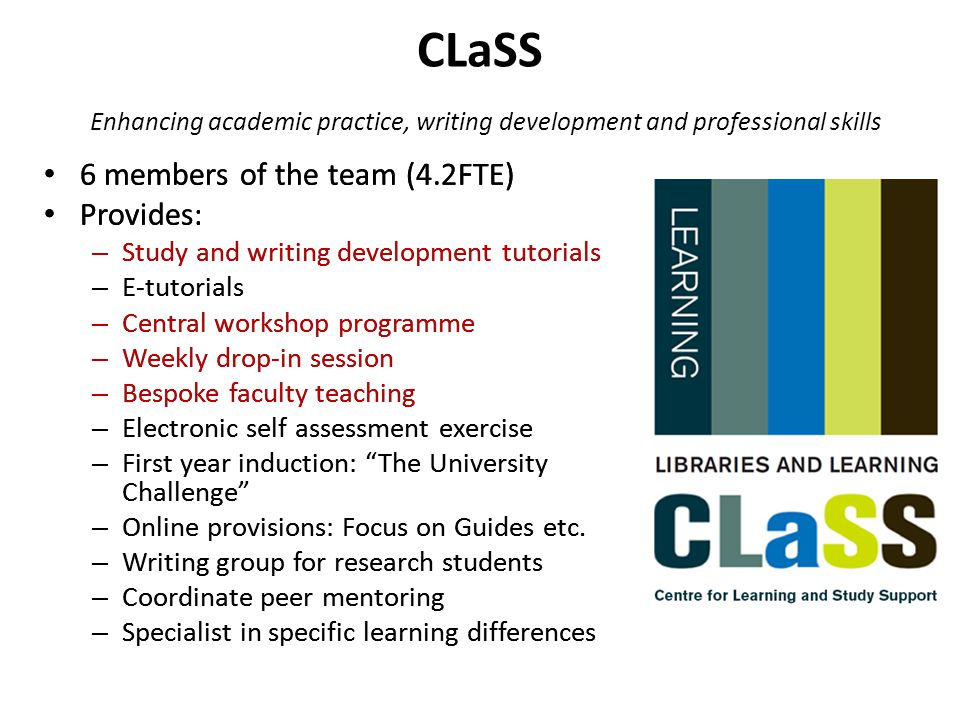 CLaSS Enhancing academic practice, writing development and professional skills 6 members of the team (4.2FTE) Provides: – Study and writing developmen