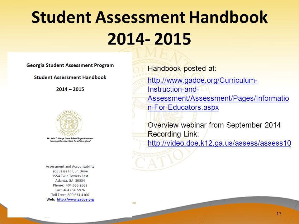 Student Assessment Handbook 2014- 2015 17 http://www.gadoe.org/Curriculum- Instruction-and- Assessment/Assessment/Pages/Informatio n-For-Educators.aspx Overview webinar from September 2014 Recording Link: http://video.doe.k12.ga.us/assess/assess10 Handbook posted at: