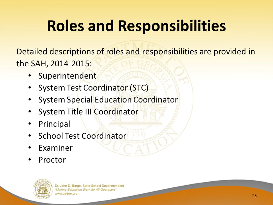 Roles and Responsibilities Detailed descriptions of roles and responsibilities are provided in the SAH, 2014-2015: Superintendent System Test Coordinator (STC) System Special Education Coordinator System Title III Coordinator Principal School Test Coordinator Examiner Proctor 23