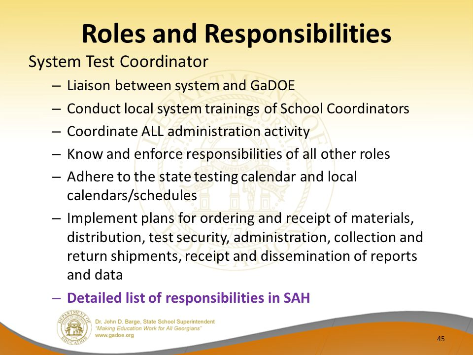Roles and Responsibilities System Test Coordinator – Liaison between system and GaDOE – Conduct local system trainings of School Coordinators – Coordinate ALL administration activity – Know and enforce responsibilities of all other roles – Adhere to the state testing calendar and local calendars/schedules – Implement plans for ordering and receipt of materials, distribution, test security, administration, collection and return shipments, receipt and dissemination of reports and data – Detailed list of responsibilities in SAH 45