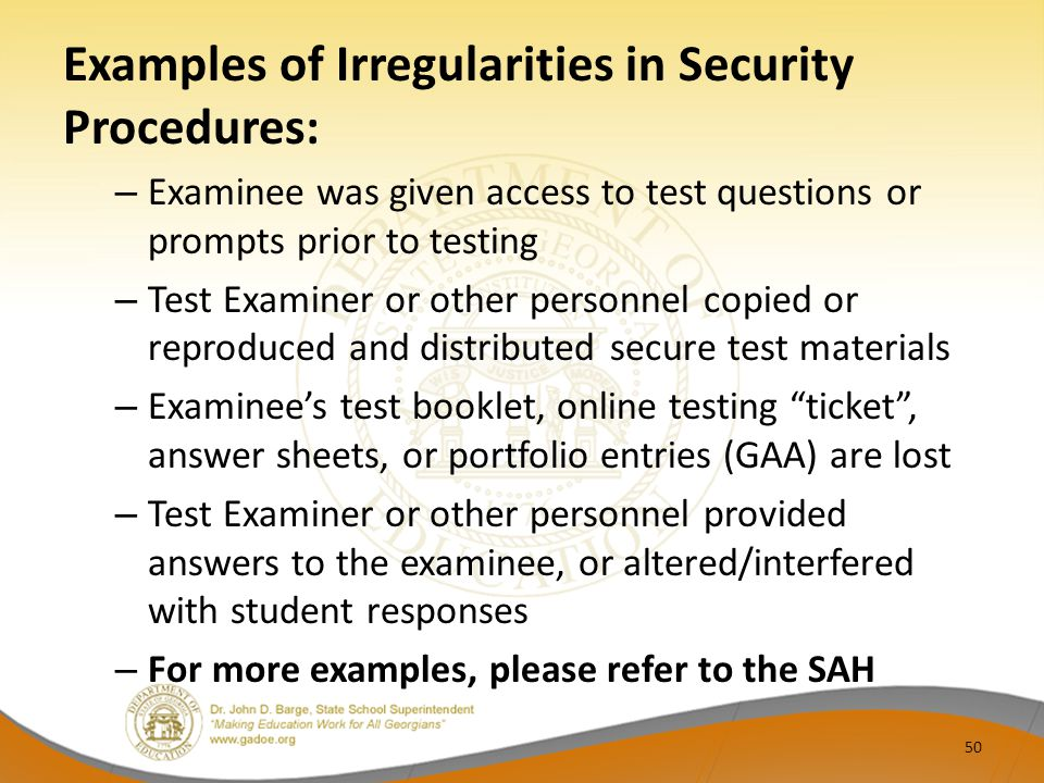 Examples of Irregularities in Security Procedures: – Examinee was given access to test questions or prompts prior to testing – Test Examiner or other personnel copied or reproduced and distributed secure test materials – Examinee's test booklet, online testing ticket , answer sheets, or portfolio entries (GAA) are lost – Test Examiner or other personnel provided answers to the examinee, or altered/interfered with student responses – For more examples, please refer to the SAH 50