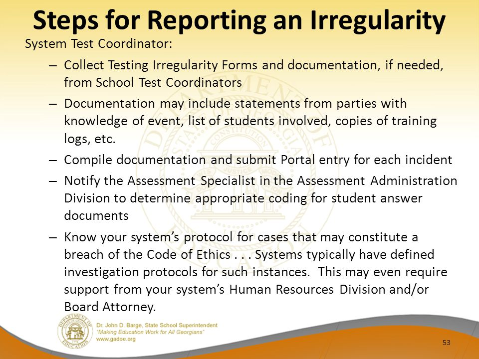 Steps for Reporting an Irregularity System Test Coordinator: – Collect Testing Irregularity Forms and documentation, if needed, from School Test Coordinators – Documentation may include statements from parties with knowledge of event, list of students involved, copies of training logs, etc.