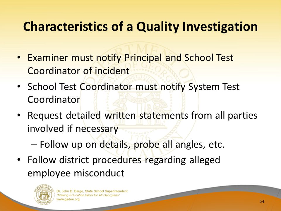 Characteristics of a Quality Investigation Examiner must notify Principal and School Test Coordinator of incident School Test Coordinator must notify System Test Coordinator Request detailed written statements from all parties involved if necessary – Follow up on details, probe all angles, etc.