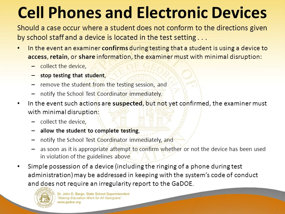 Cell Phones and Electronic Devices Should a case occur where a student does not conform to the directions given by school staff and a device is located in the test setting...