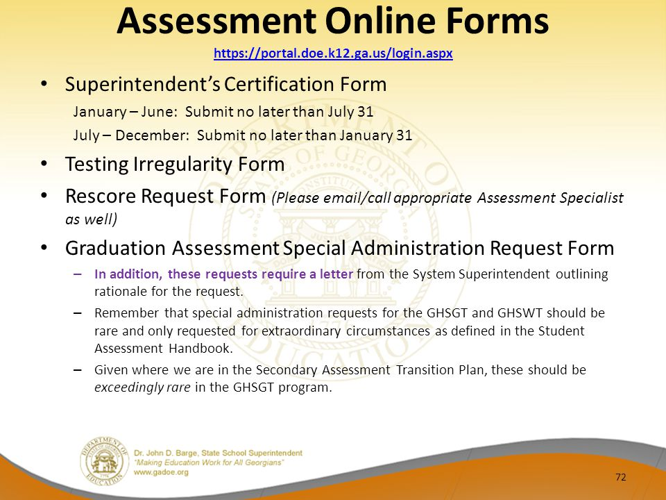 Assessment Online Forms https://portal.doe.k12.ga.us/login.aspx https://portal.doe.k12.ga.us/login.aspx Superintendent's Certification Form January – June: Submit no later than July 31 July – December: Submit no later than January 31 Testing Irregularity Form Rescore Request Form (Please email/call appropriate Assessment Specialist as well) Graduation Assessment Special Administration Request Form – In addition, these requests require a letter from the System Superintendent outlining rationale for the request.
