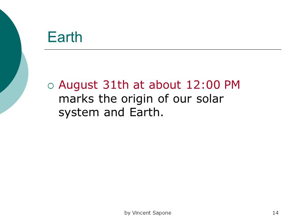 by Vincent Sapone14 Earth  August 31th at about 12:00 PM marks the origin of our solar system and Earth.