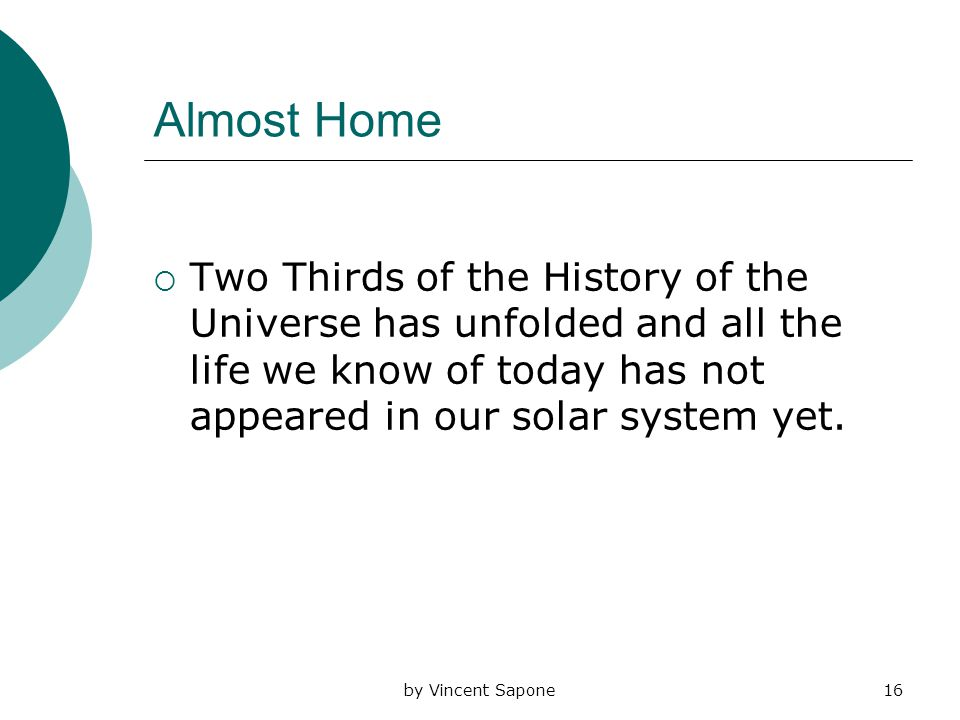 by Vincent Sapone16 Almost Home  Two Thirds of the History of the Universe has unfolded and all the life we know of today has not appeared in our solar system yet.