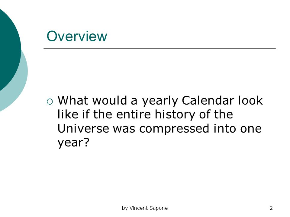 by Vincent Sapone2 Overview  What would a yearly Calendar look like if the entire history of the Universe was compressed into one year