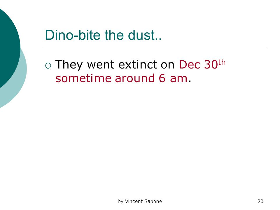 by Vincent Sapone20 Dino-bite the dust..  They went extinct on Dec 30 th sometime around 6 am.