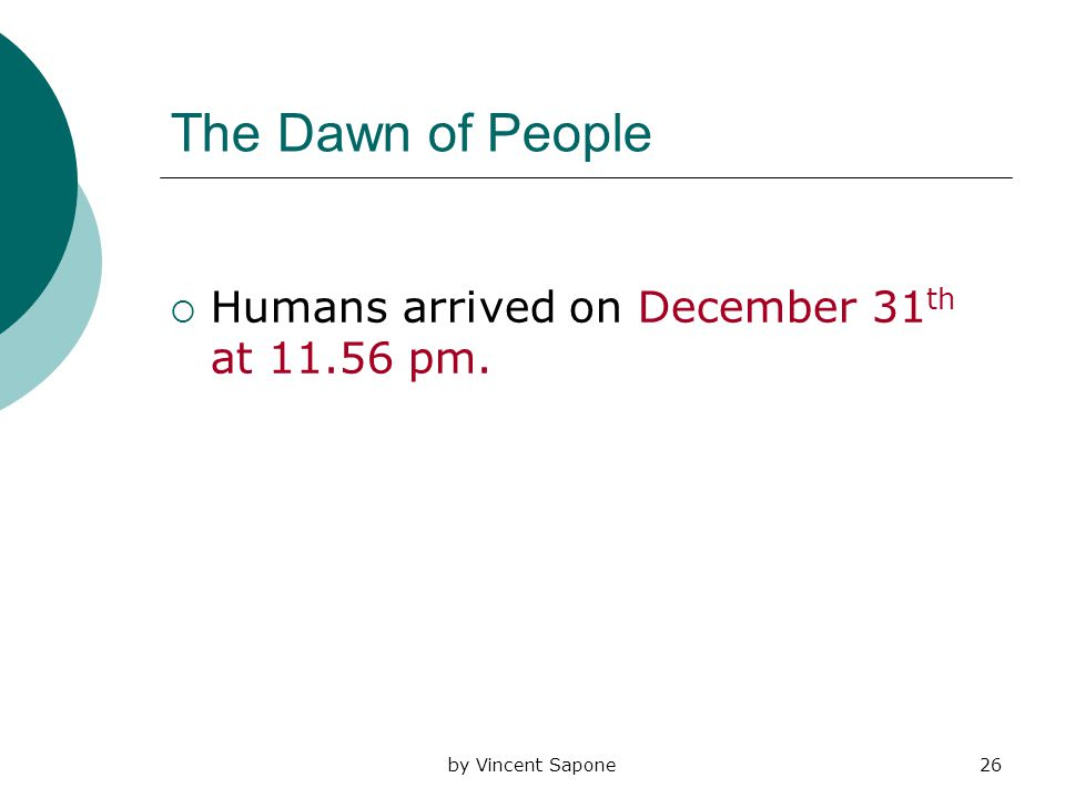 by Vincent Sapone26 The Dawn of People  Humans arrived on December 31 th at 11.56 pm.