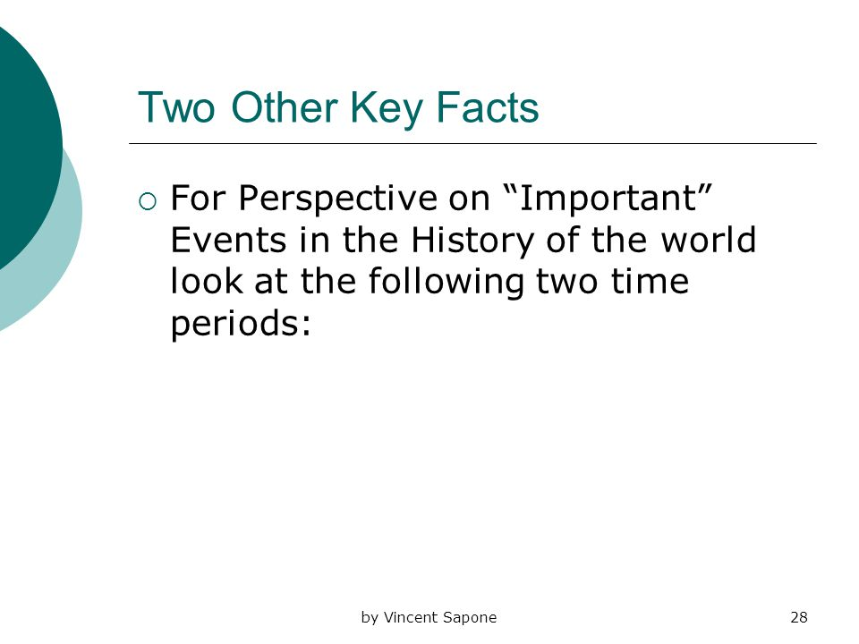 by Vincent Sapone28 Two Other Key Facts  For Perspective on Important Events in the History of the world look at the following two time periods: