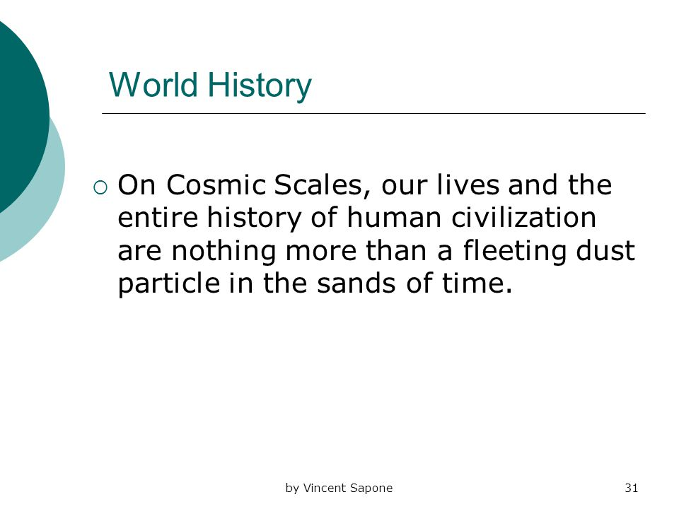by Vincent Sapone31 World History  On Cosmic Scales, our lives and the entire history of human civilization are nothing more than a fleeting dust particle in the sands of time.