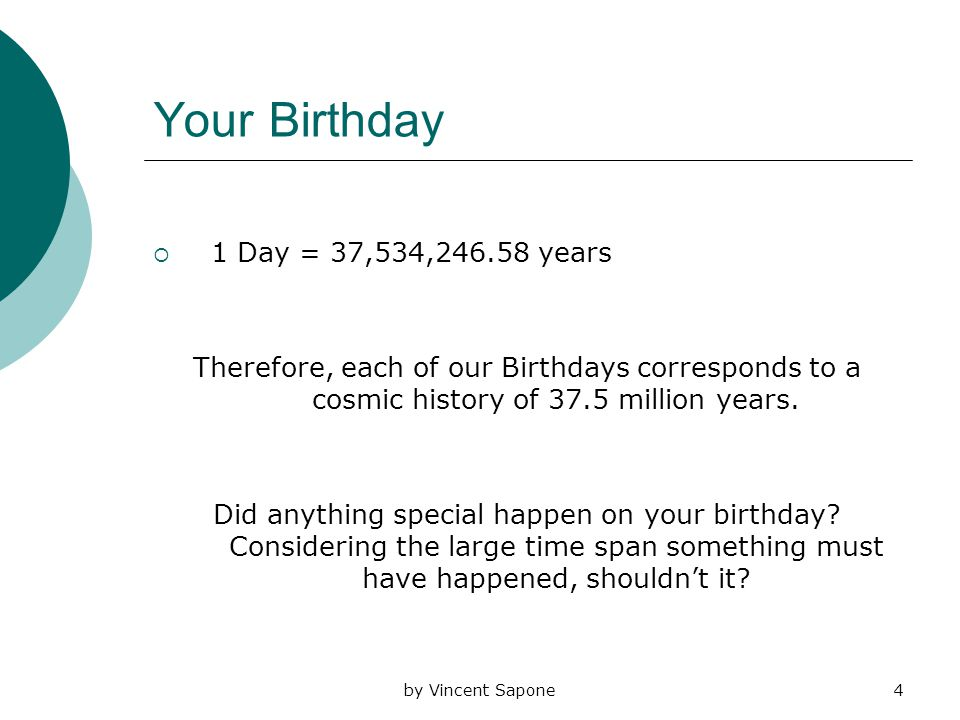 by Vincent Sapone4 Your Birthday  1 Day = 37,534,246.58 years Therefore, each of our Birthdays corresponds to a cosmic history of 37.5 million years.