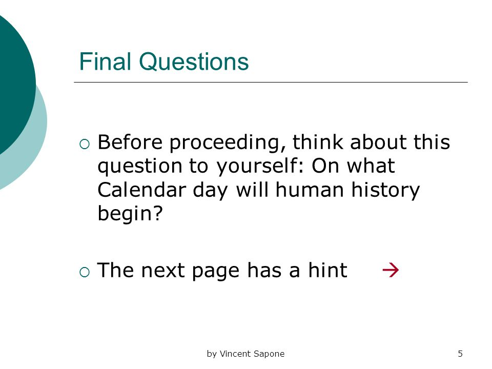 by Vincent Sapone5 Final Questions  Before proceeding, think about this question to yourself: On what Calendar day will human history begin.