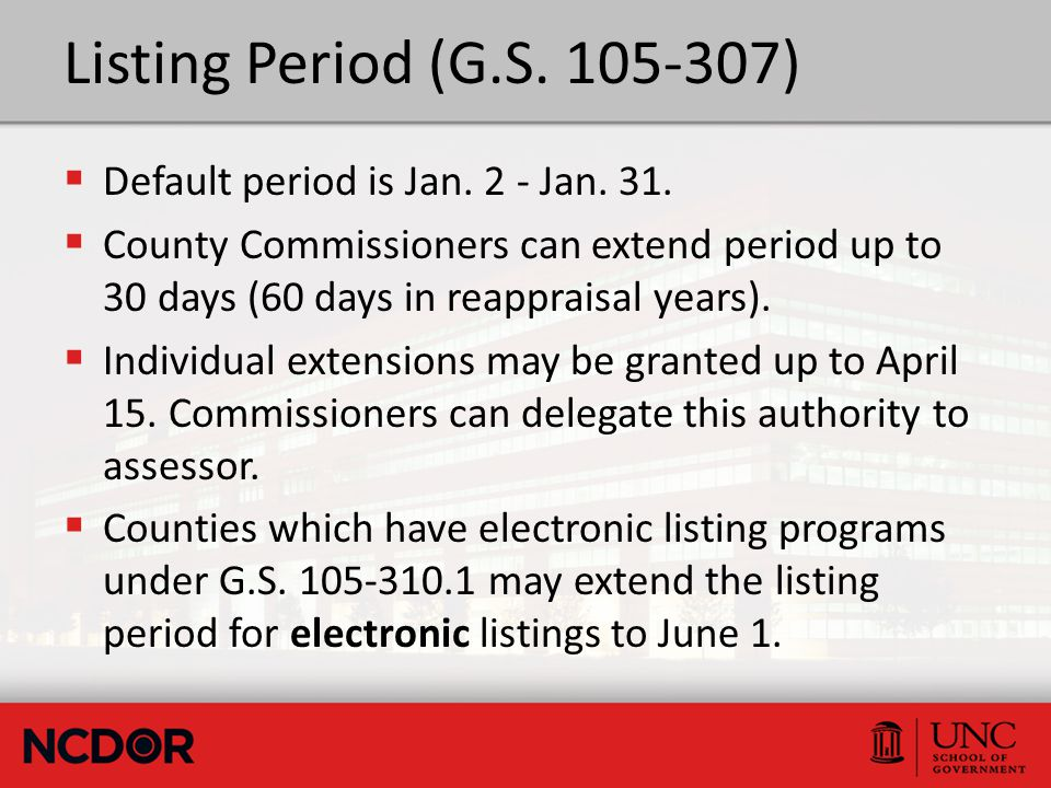 Listing Period (G.S. 105-307)  Default period is Jan. 2 - Jan. 31.  County Commissioners can extend period up to 30 days (60 days in reappraisal yea