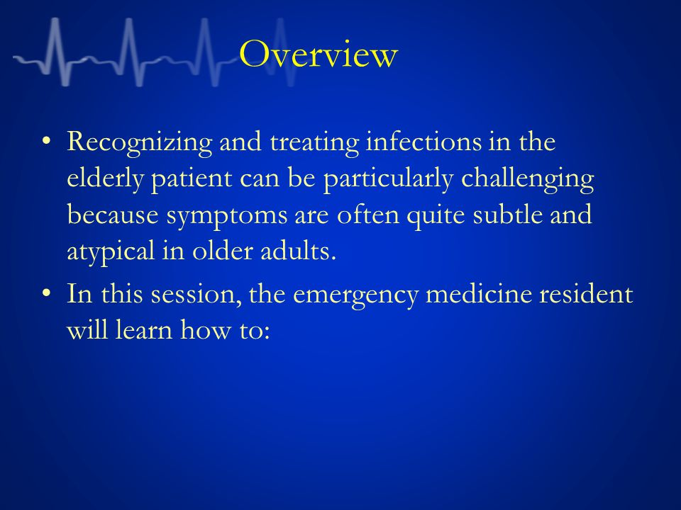 Overview Recognizing and treating infections in the elderly patient can be particularly challenging because symptoms are often quite subtle and atypic
