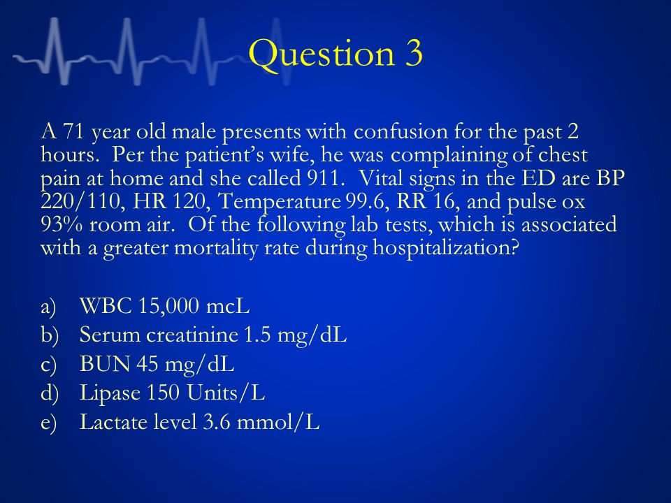 Question 3 A 71 year old male presents with confusion for the past 2 hours. Per the patient's wife, he was complaining of chest pain at home and she c