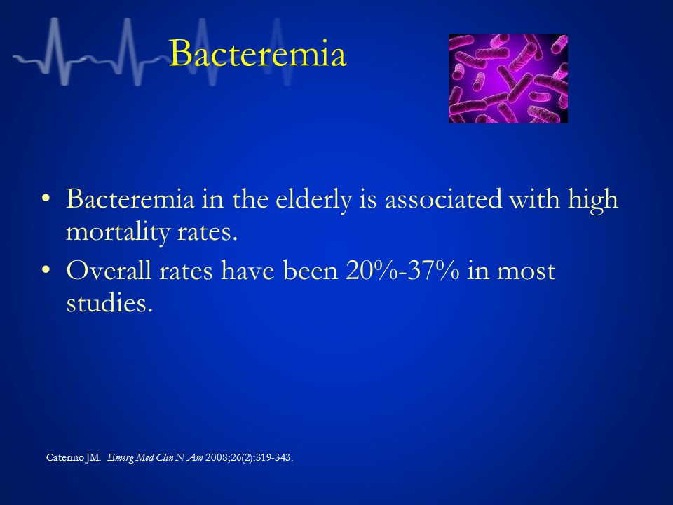 Bacteremia Bacteremia in the elderly is associated with high mortality rates. Overall rates have been 20%-37% in most studies. Caterino JM. Emerg Med