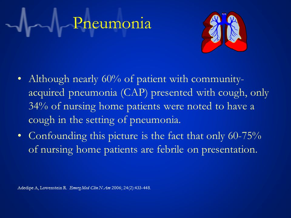 Pneumonia Although nearly 60% of patient with community- acquired pneumonia (CAP) presented with cough, only 34% of nursing home patients were noted t