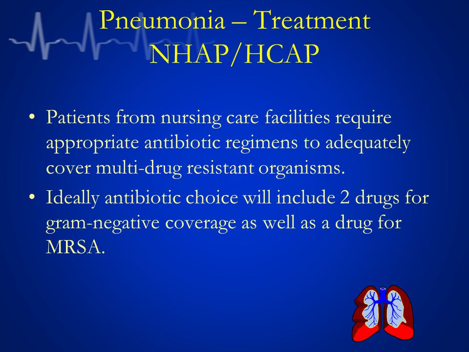 Pneumonia – Treatment NHAP/HCAP Patients from nursing care facilities require appropriate antibiotic regimens to adequately cover multi-drug resistant