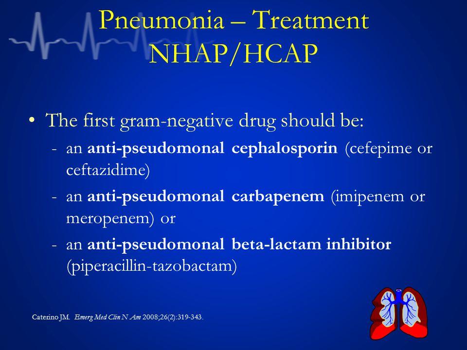 Pneumonia – Treatment NHAP/HCAP The first gram-negative drug should be: -an anti-pseudomonal cephalosporin (cefepime or ceftazidime) -an anti-pseudomo