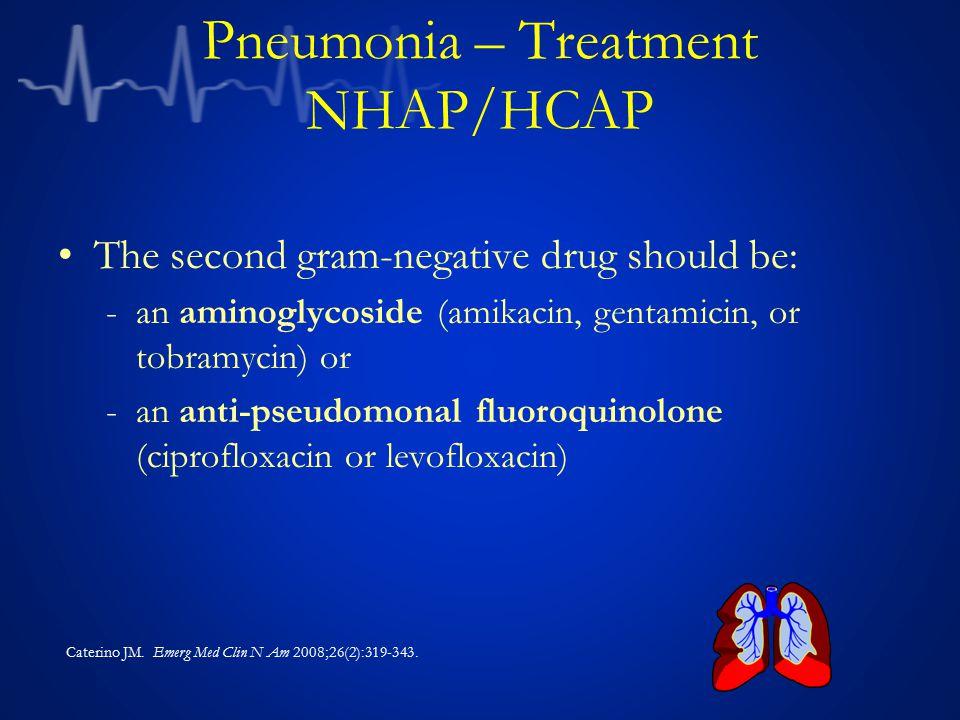 Pneumonia – Treatment NHAP/HCAP The second gram-negative drug should be: -an aminoglycoside (amikacin, gentamicin, or tobramycin) or -an anti-pseudomo