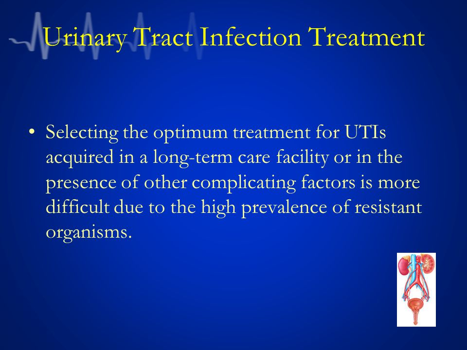 Urinary Tract Infection Treatment Selecting the optimum treatment for UTIs acquired in a long-term care facility or in the presence of other complicat