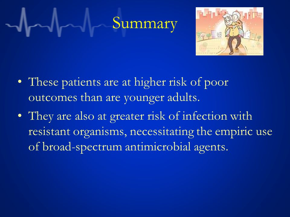 Summary These patients are at higher risk of poor outcomes than are younger adults. They are also at greater risk of infection with resistant organism