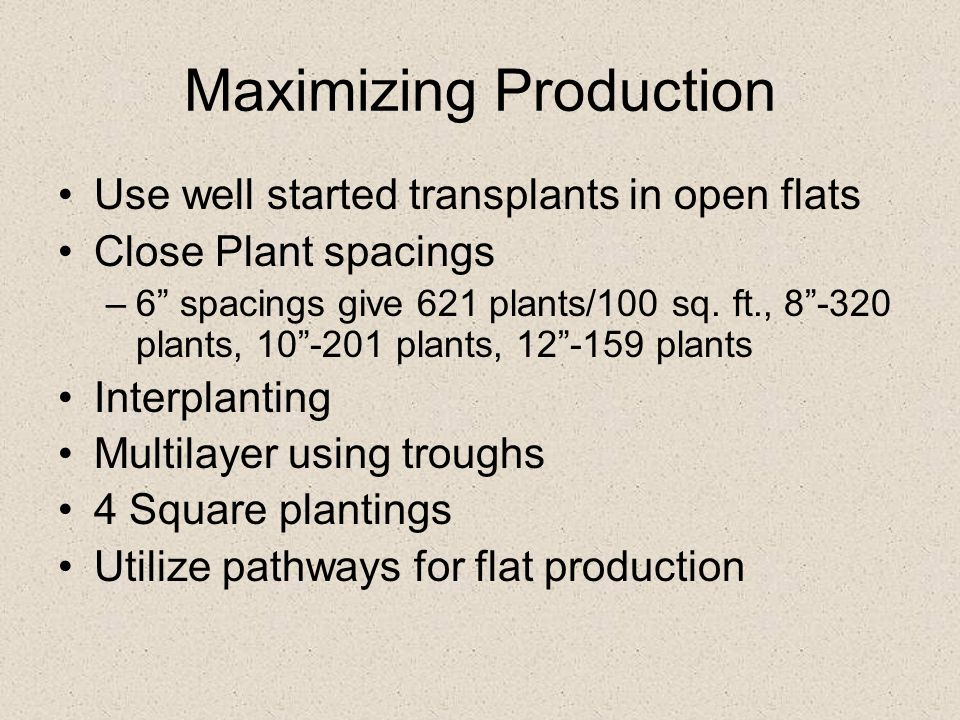 "Maximizing Production Use well started transplants in open flats Close Plant spacings –6"" spacings give 621 plants/100 sq. ft., 8""-320 plants, 10""-201"