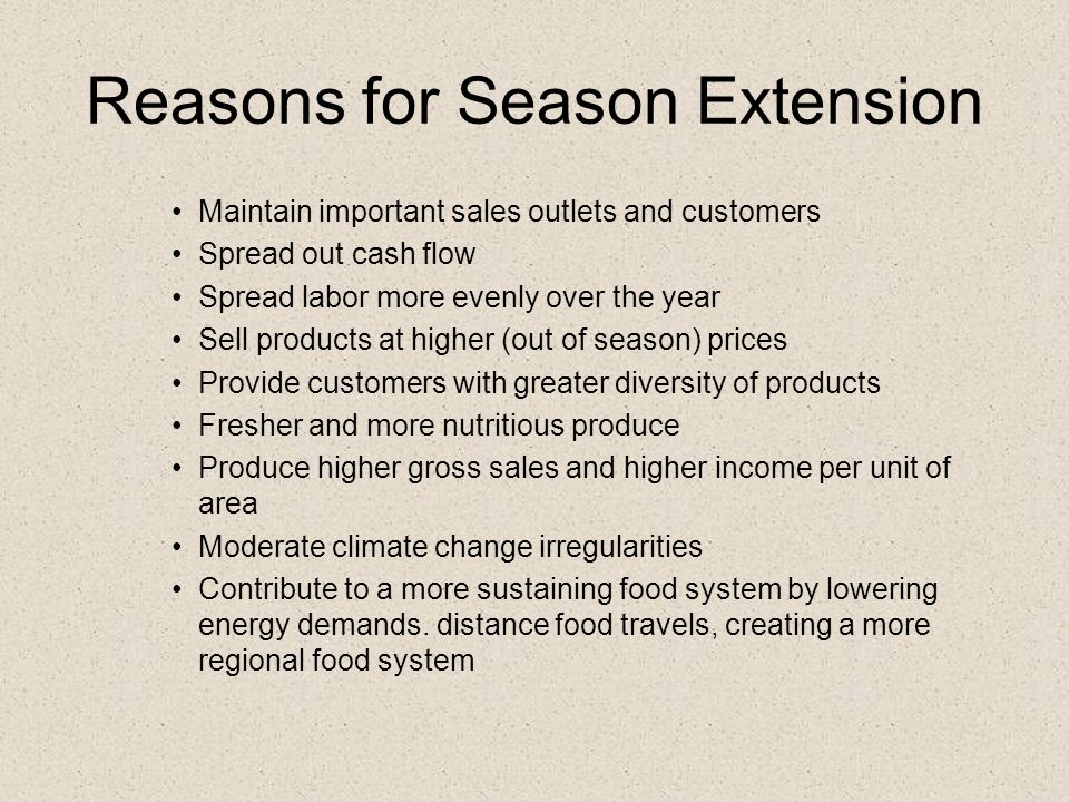 Reasons for Season Extension Maintain important sales outlets and customers Spread out cash flow Spread labor more evenly over the year Sell products