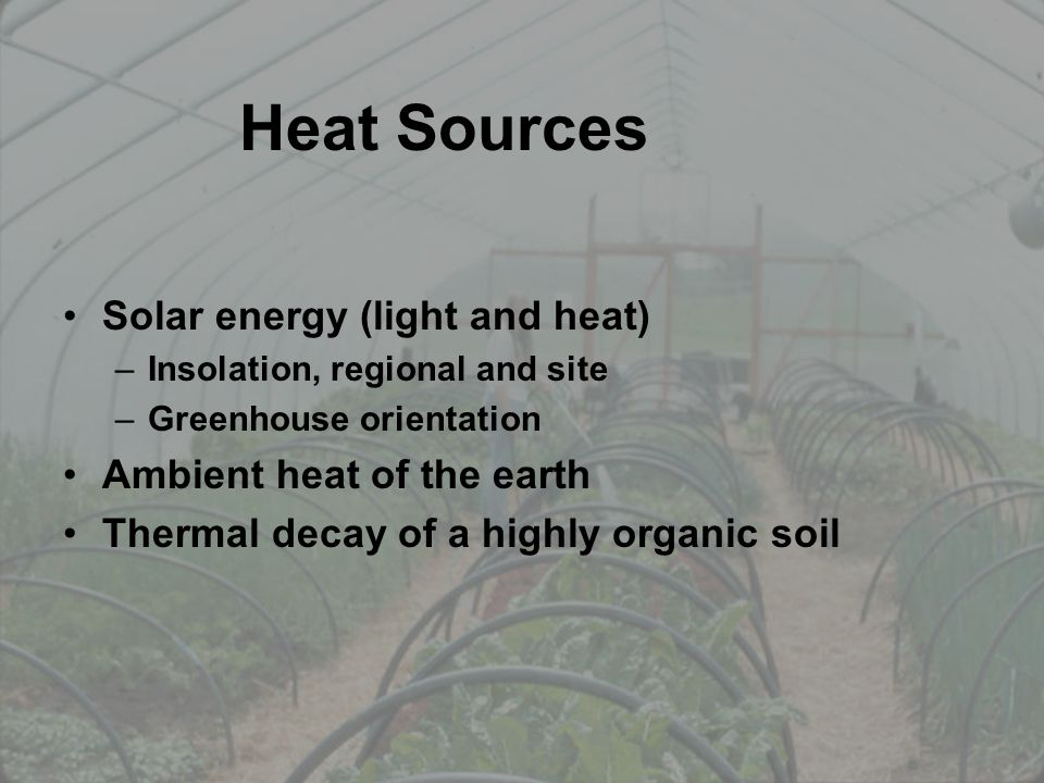 Heat Sources Solar energy (light and heat) –Insolation, regional and site –Greenhouse orientation Ambient heat of the earth Thermal decay of a highly