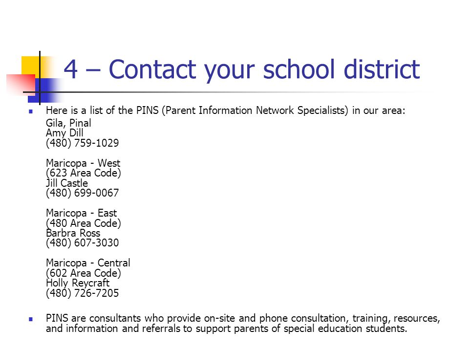 4 – Contact your school district Here is a list of the PINS (Parent Information Network Specialists) in our area: Gila, Pinal Amy Dill (480) 759-1029 Maricopa - West (623 Area Code) Jill Castle (480) 699-0067 Maricopa - East (480 Area Code) Barbra Ross (480) 607-3030 Maricopa - Central (602 Area Code) Holly Reycraft (480) 726-7205 PINS are consultants who provide on-site and phone consultation, training, resources, and information and referrals to support parents of special education students.