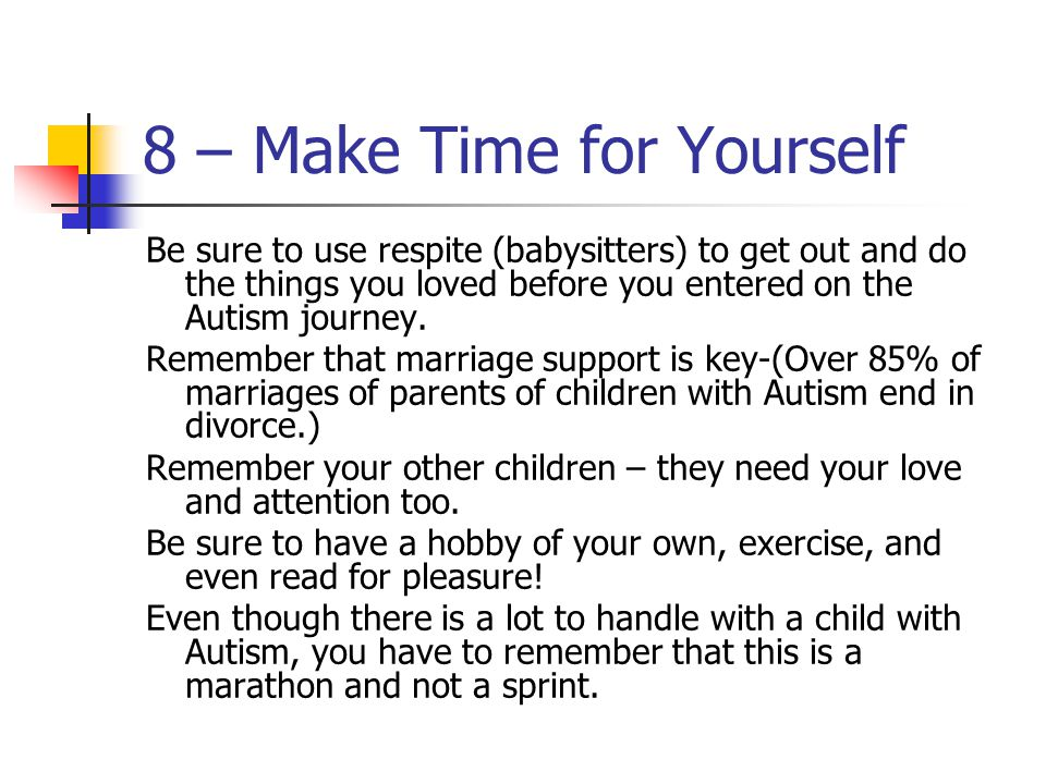 8 – Make Time for Yourself Be sure to use respite (babysitters) to get out and do the things you loved before you entered on the Autism journey.