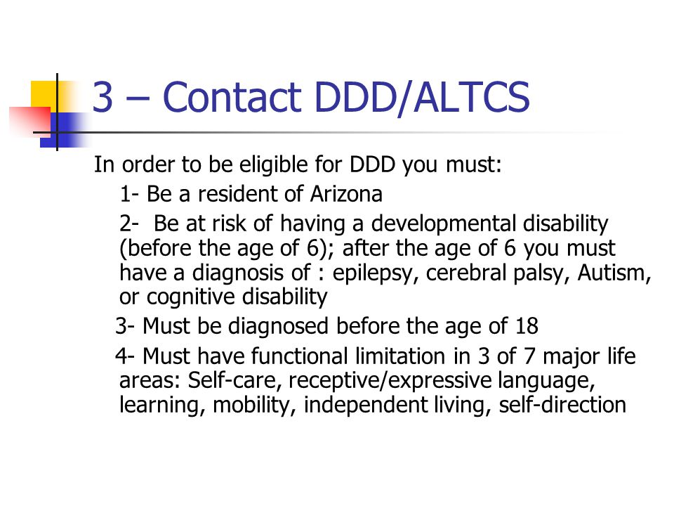 3 – Contact DDD/ALTCS In order to be eligible for DDD you must: 1- Be a resident of Arizona 2- Be at risk of having a developmental disability (before the age of 6); after the age of 6 you must have a diagnosis of : epilepsy, cerebral palsy, Autism, or cognitive disability 3- Must be diagnosed before the age of 18 4- Must have functional limitation in 3 of 7 major life areas: Self-care, receptive/expressive language, learning, mobility, independent living, self-direction