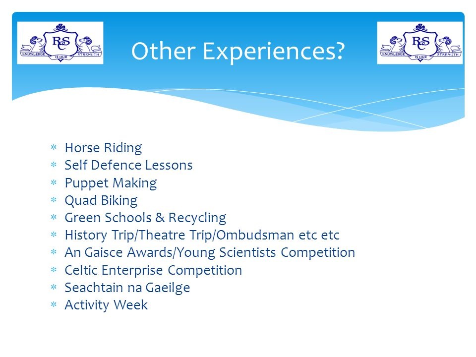  Horse Riding  Self Defence Lessons  Puppet Making  Quad Biking  Green Schools & Recycling  History Trip/Theatre Trip/Ombudsman etc etc  An Gaisce Awards/Young Scientists Competition  Celtic Enterprise Competition  Seachtain na Gaeilge  Activity Week Other Experiences