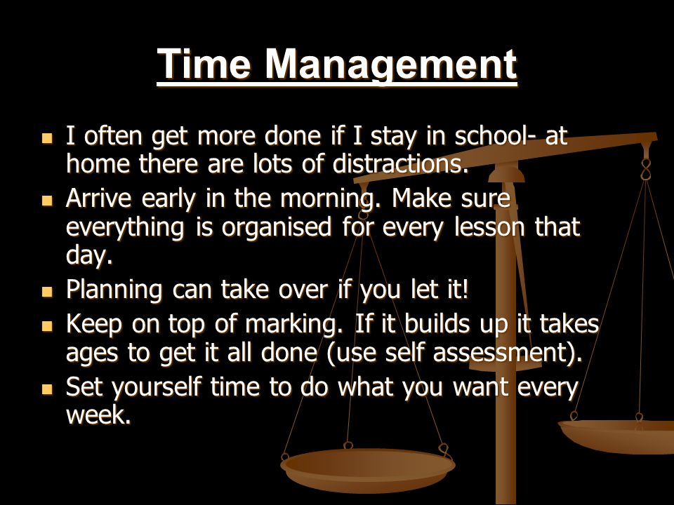 Time Management I often get more done if I stay in school- at home there are lots of distractions.