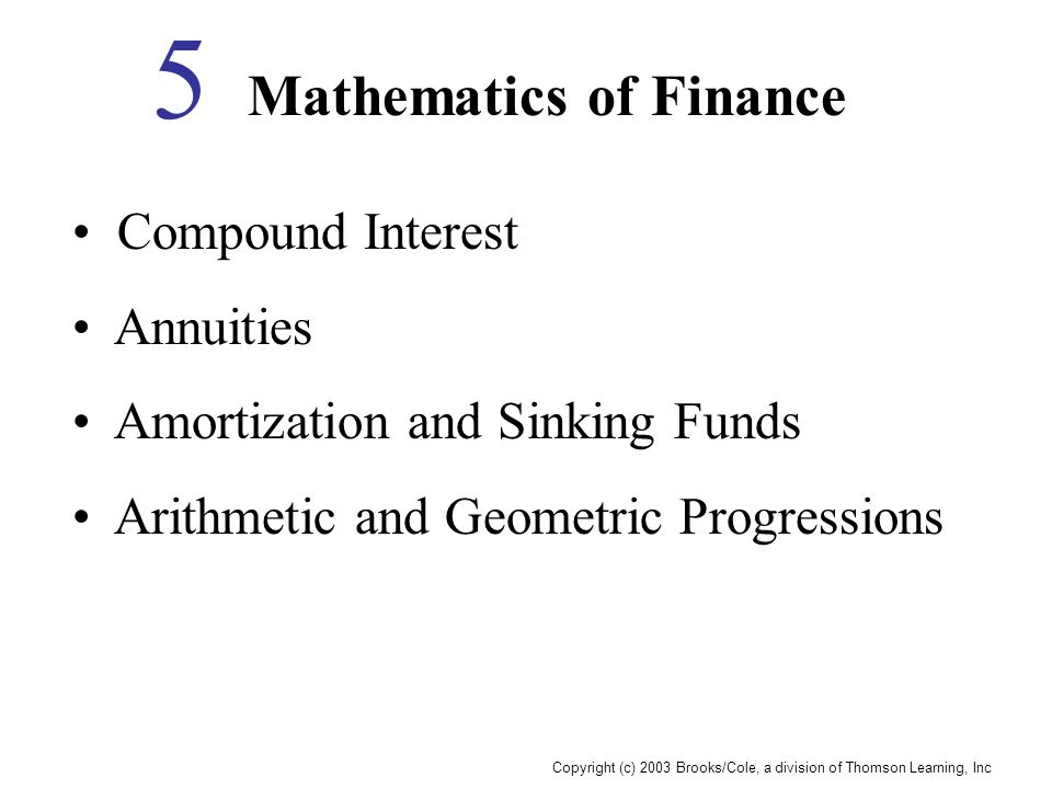 Copyright (c) 2003 Brooks/Cole, a division of Thomson Learning, Inc Mathematics of Finance 5 Compound Interest Annuities Amortization and Sinking Funds Arithmetic and Geometric Progressions