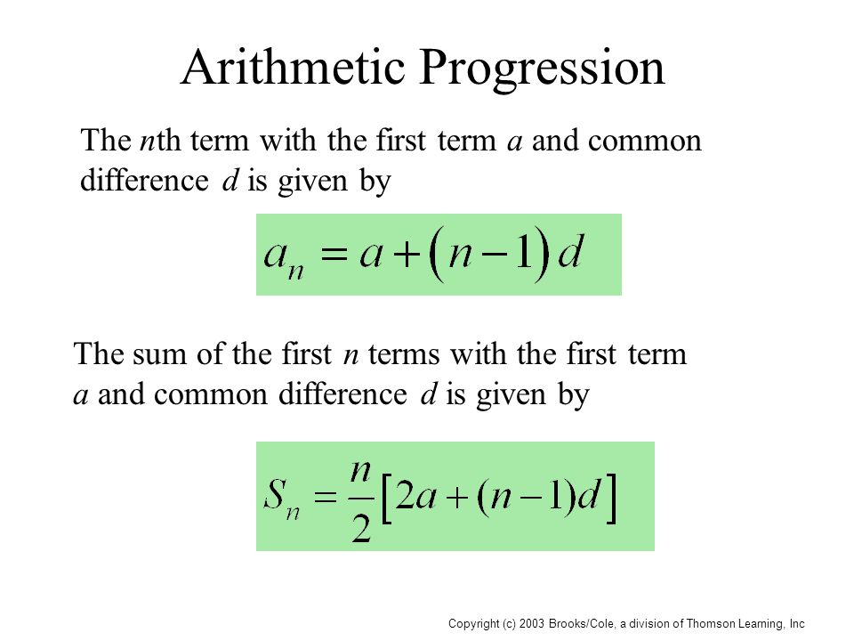 Copyright (c) 2003 Brooks/Cole, a division of Thomson Learning, Inc Arithmetic Progression The nth term with the first term a and common difference d is given by The sum of the first n terms with the first term a and common difference d is given by