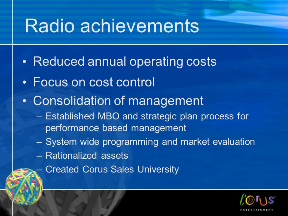 Radio achievements Reduced annual operating costs Focus on cost control Consolidation of management –Established MBO and strategic plan process for performance based management –System wide programming and market evaluation –Rationalized assets –Created Corus Sales University