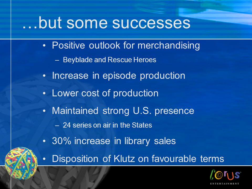 …but some successes Positive outlook for merchandising –Beyblade and Rescue Heroes Increase in episode production Lower cost of production Maintained