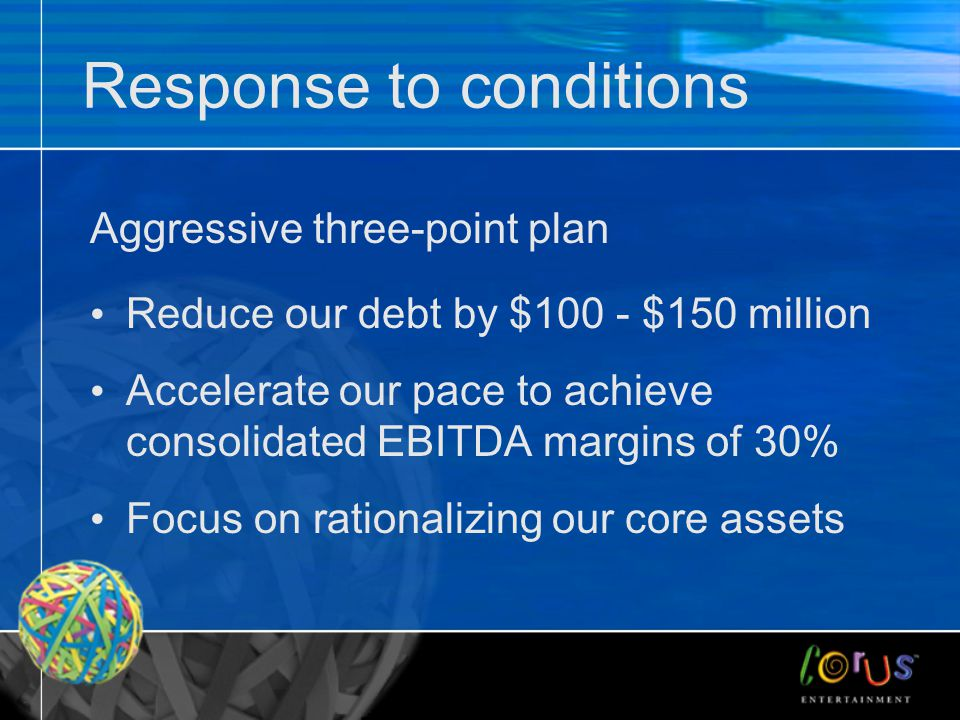 Response to conditions Aggressive three-point plan Reduce our debt by $100 - $150 million Accelerate our pace to achieve consolidated EBITDA margins of 30% Focus on rationalizing our core assets