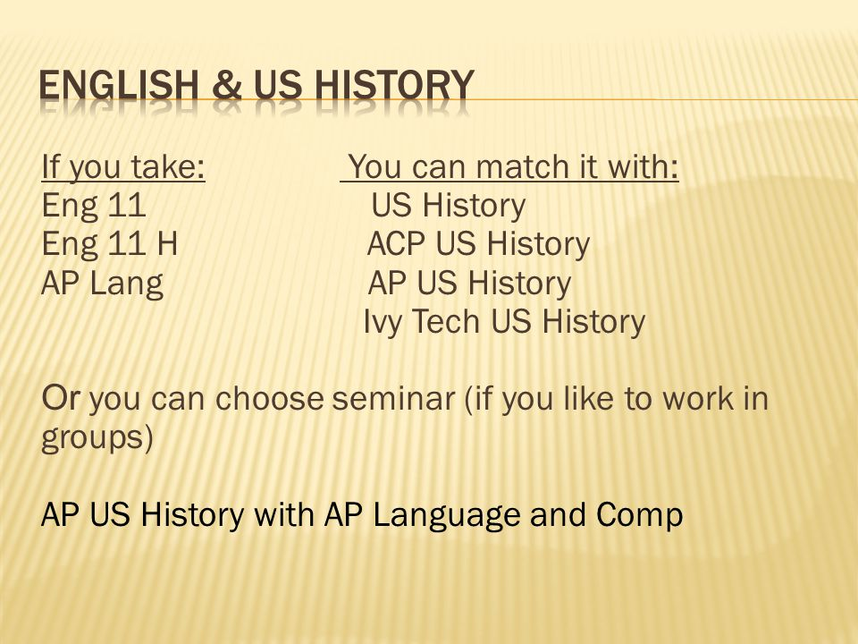 If you take: You can match it with: Eng 11 US History Eng 11 H ACP US History AP Lang AP US History Ivy Tech US History Or you can choose seminar (if you like to work in groups) AP US History with AP Language and Comp