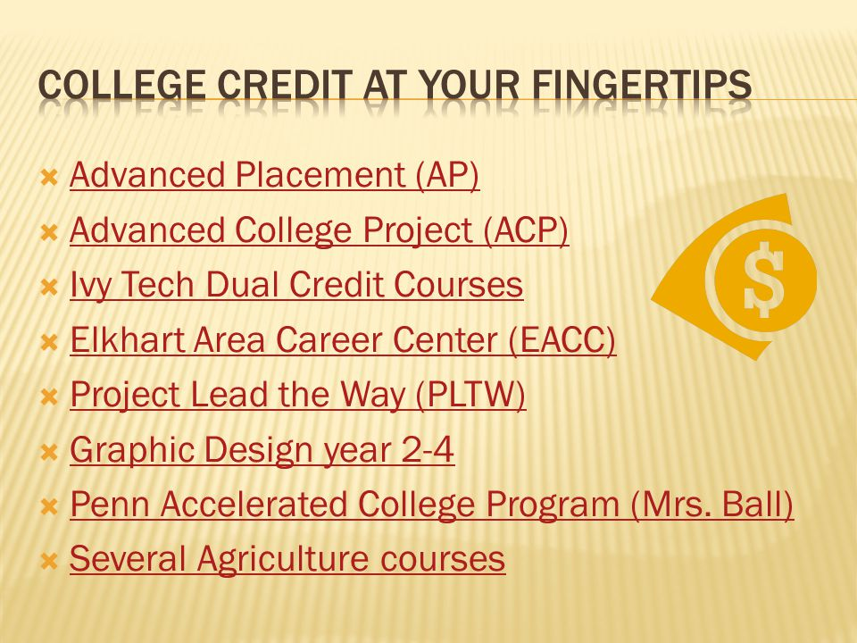  Advanced Placement (AP) Advanced Placement (AP)  Advanced College Project (ACP) Advanced College Project (ACP)  Ivy Tech Dual Credit Courses Ivy Tech Dual Credit Courses  Elkhart Area Career Center (EACC) Elkhart Area Career Center (EACC)  Project Lead the Way (PLTW) Project Lead the Way (PLTW)  Graphic Design year 2-4 Graphic Design year 2-4  Penn Accelerated College Program (Mrs.