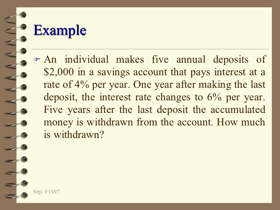 Sep. 9 1997 Example F An individual makes five annual deposits of $2,000 in a savings account that pays interest at a rate of 4% per year. One year af